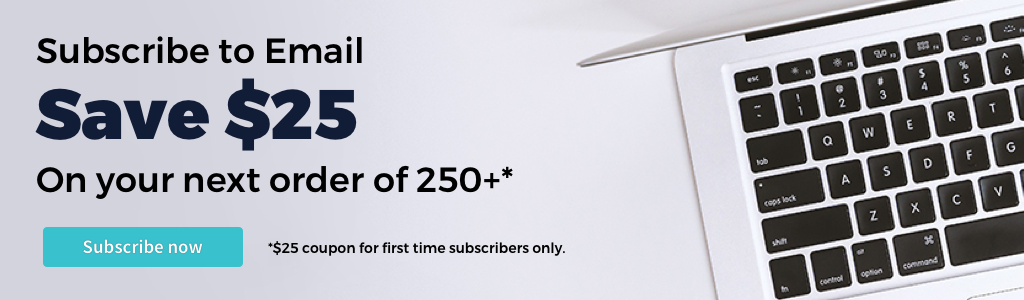 Subscribe to Email, Save $25 on your next order of 250 or more. Coupon is for first time subscribers only.